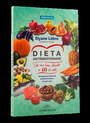 Dieta antiimbatranire.Cele mai bune alimente în 40 de rețete. Strategii nutriționale antiîmbătrânire, în șapte pași.